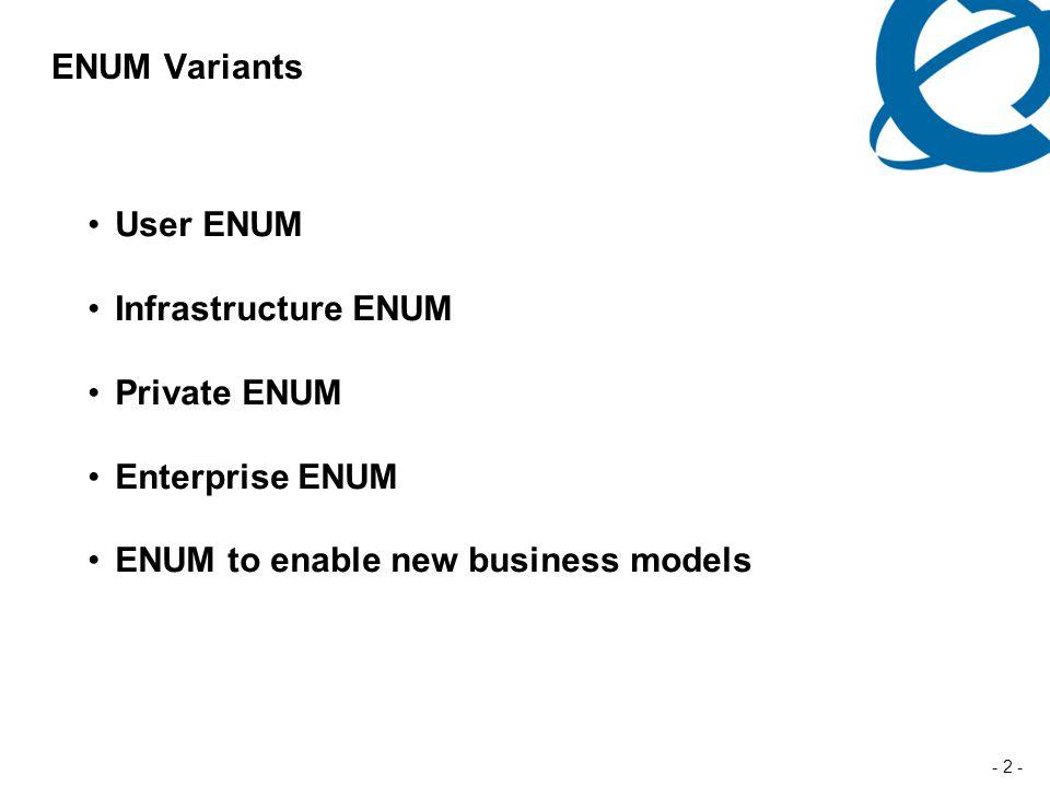 - 2 - ENUM Variants User ENUM Infrastructure ENUM Private ENUM Enterprise ENUM ENUM to enable new business models