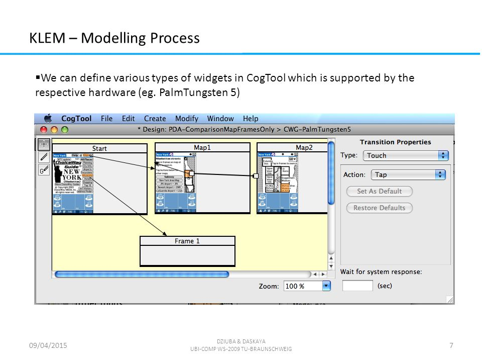 KLEM – Modelling Process 09/04/2015 DZIUBA & DASKAYA UBI-COMP WS-2009 TU-BRAUNSCHWEIG 7  We can define various types of widgets in CogTool which is supported by the respective hardware (eg.