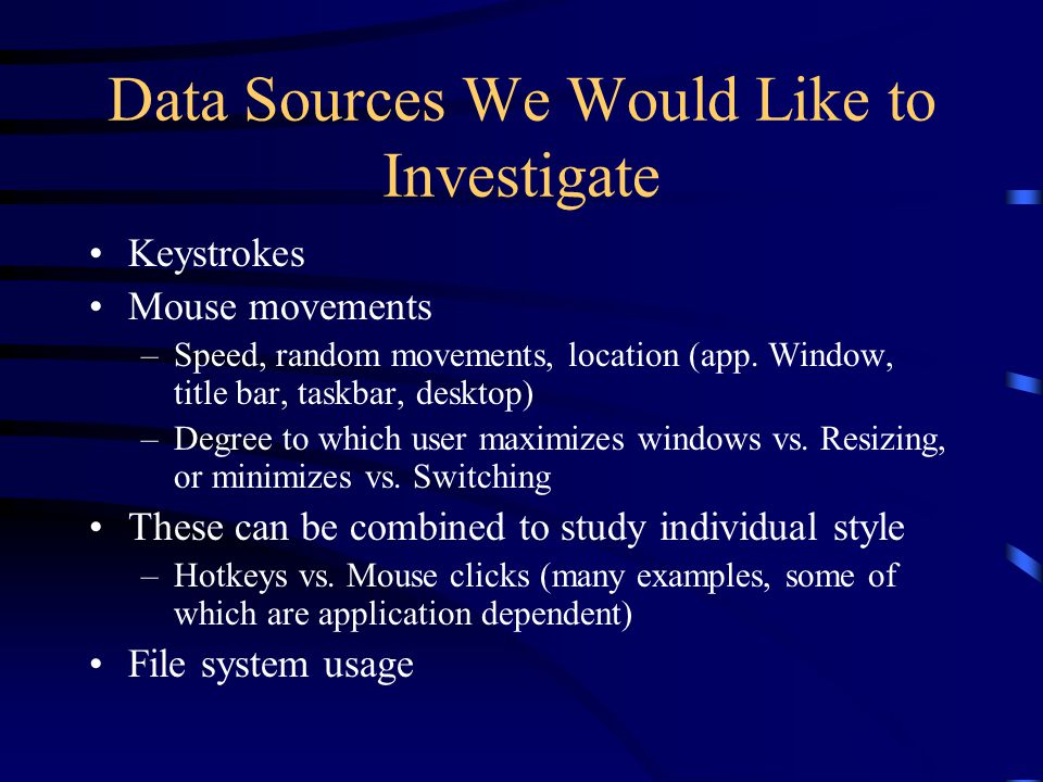 Data Sources We Would Like to Investigate Keystrokes Mouse movements –Speed, random movements, location (app.