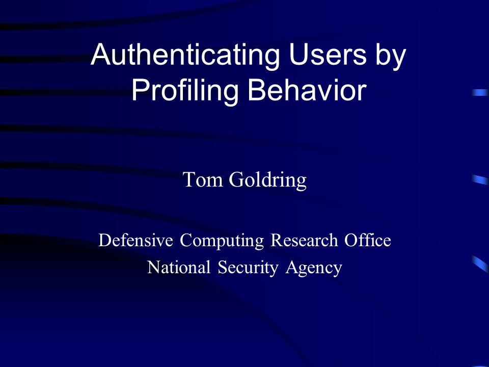 Authenticating Users by Profiling Behavior Tom Goldring Defensive Computing Research Office National Security Agency