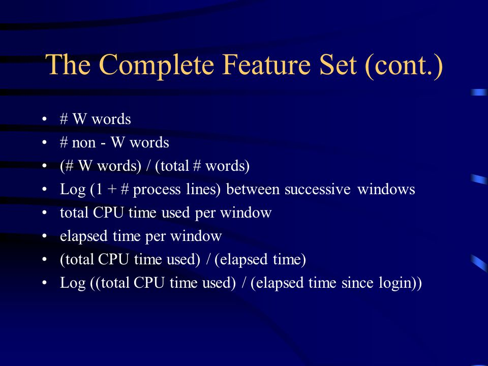 The Complete Feature Set (cont.) # W words # non - W words (# W words) / (total # words) Log (1 + # process lines) between successive windows total CPU time used per window elapsed time per window (total CPU time used) / (elapsed time) Log ((total CPU time used) / (elapsed time since login))