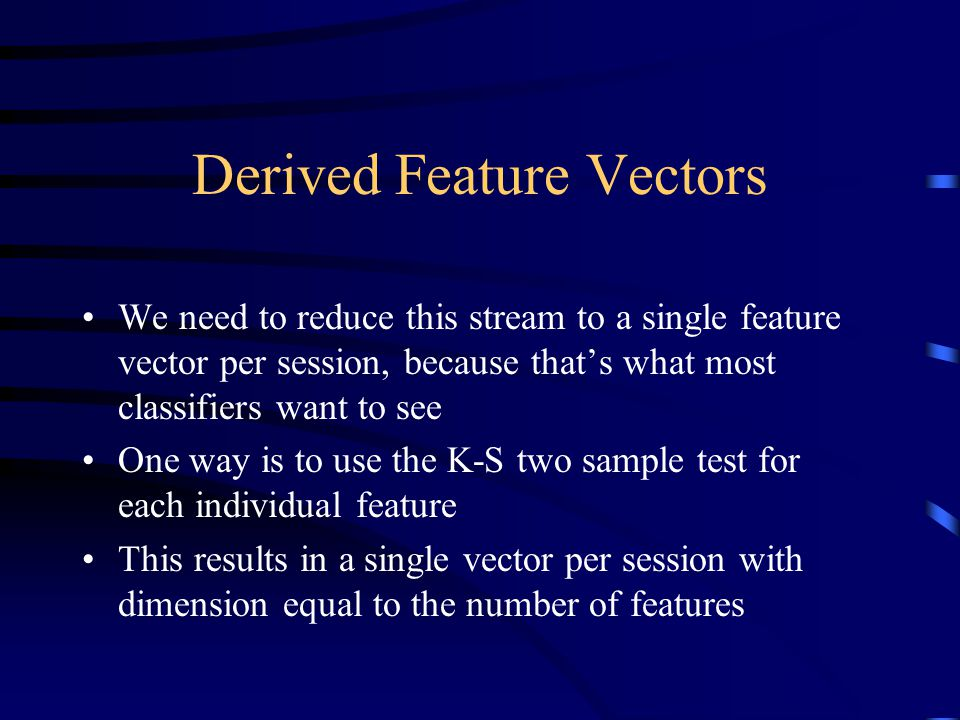 Derived Feature Vectors We need to reduce this stream to a single feature vector per session, because that's what most classifiers want to see One way is to use the K-S two sample test for each individual feature This results in a single vector per session with dimension equal to the number of features