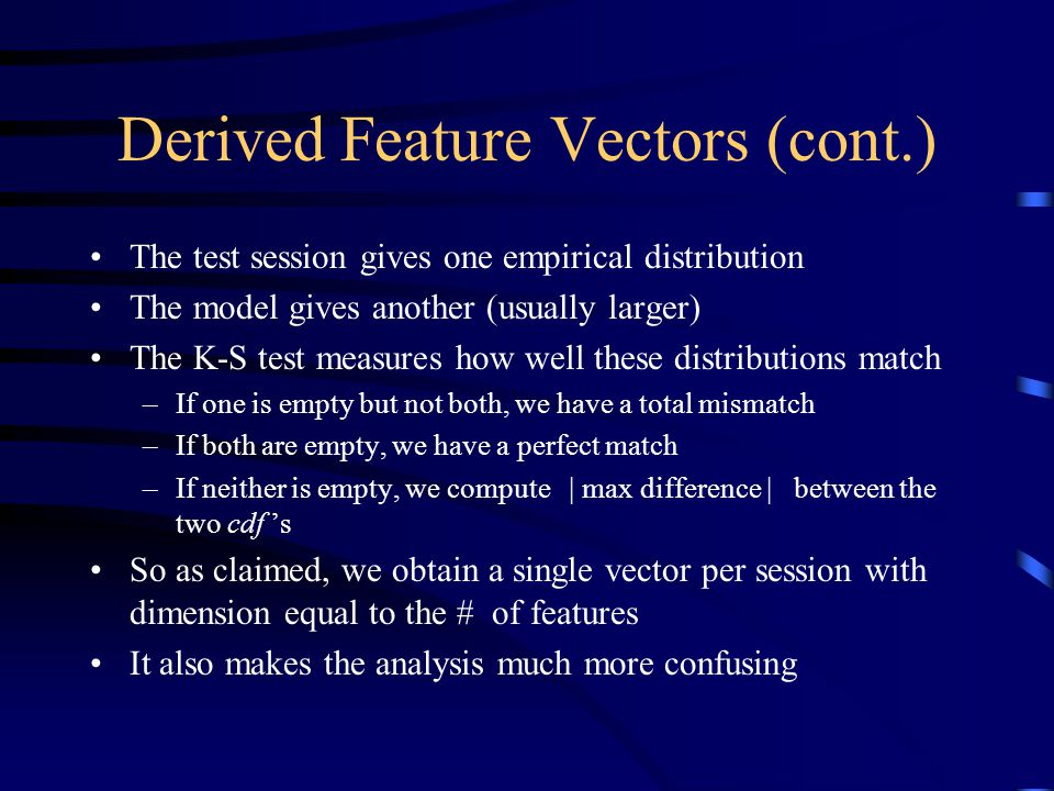 Derived Feature Vectors (cont.) The test session gives one empirical distribution The model gives another (usually larger) The K-S test measures how well these distributions match –If one is empty but not both, we have a total mismatch –If both are empty, we have a perfect match –If neither is empty, we compute | max difference | between the two cdf 's So as claimed, we obtain a single vector per session with dimension equal to the # of features It also makes the analysis much more confusing