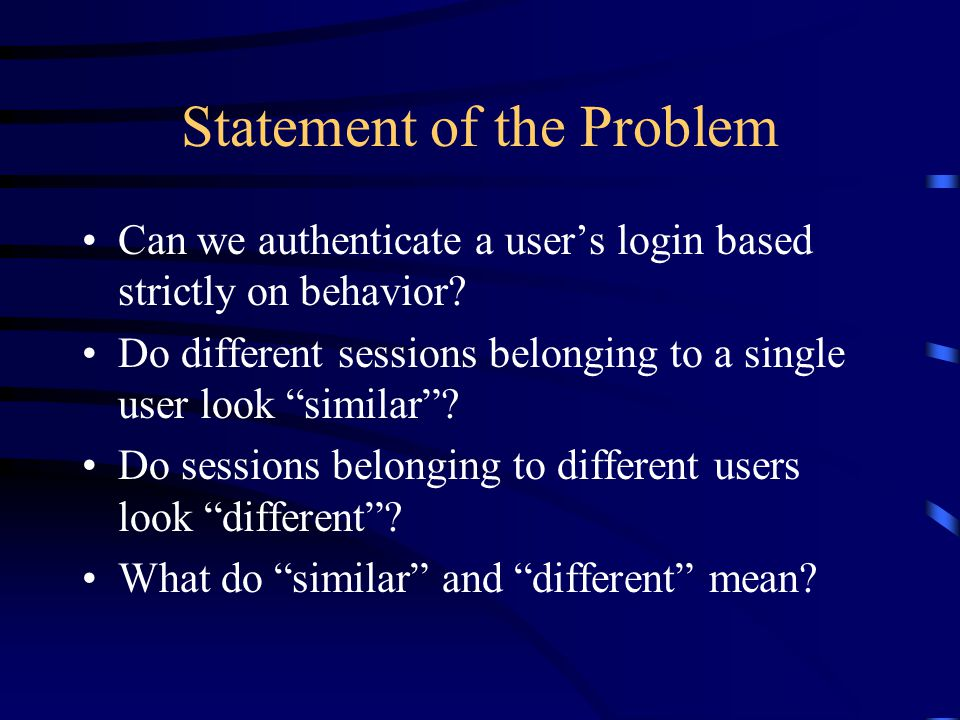 "Statement of the Problem Can we authenticate a user's login based strictly on behavior? Do different sessions belonging to a single user look ""similar"