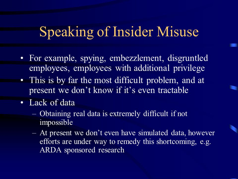 Speaking of Insider Misuse For example, spying, embezzlement, disgruntled employees, employees with additional privilege This is by far the most difficult problem, and at present we don't know if it's even tractable Lack of data –Obtaining real data is extremely difficult if not impossible –At present we don't even have simulated data, however efforts are under way to remedy this shortcoming, e.g.
