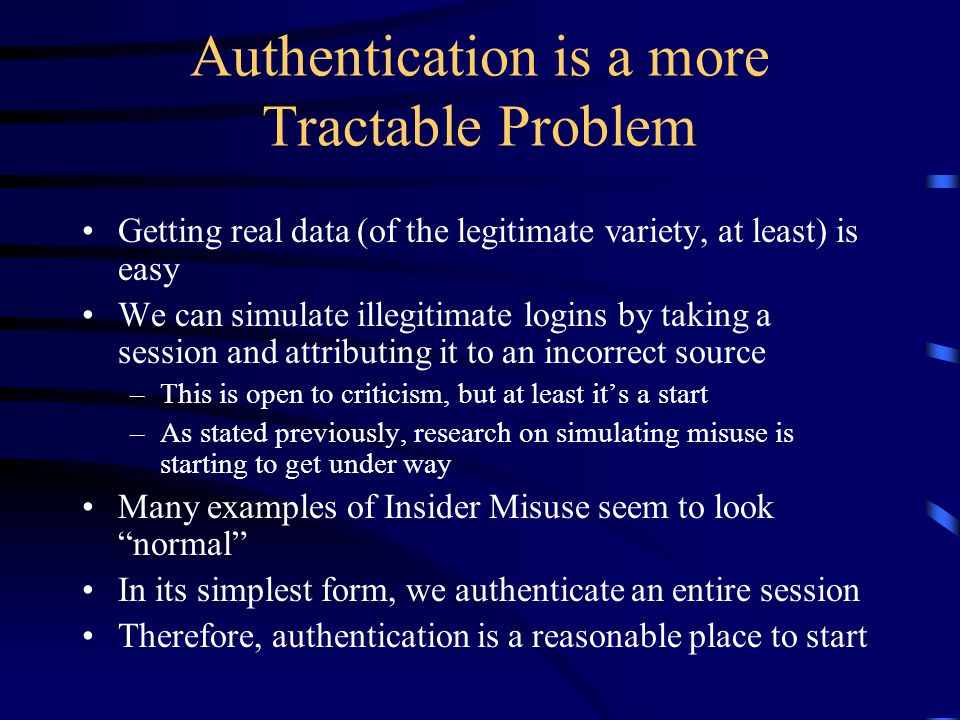 Authentication is a more Tractable Problem Getting real data (of the legitimate variety, at least) is easy We can simulate illegitimate logins by taking a session and attributing it to an incorrect source –This is open to criticism, but at least it's a start –As stated previously, research on simulating misuse is starting to get under way Many examples of Insider Misuse seem to look normal In its simplest form, we authenticate an entire session Therefore, authentication is a reasonable place to start