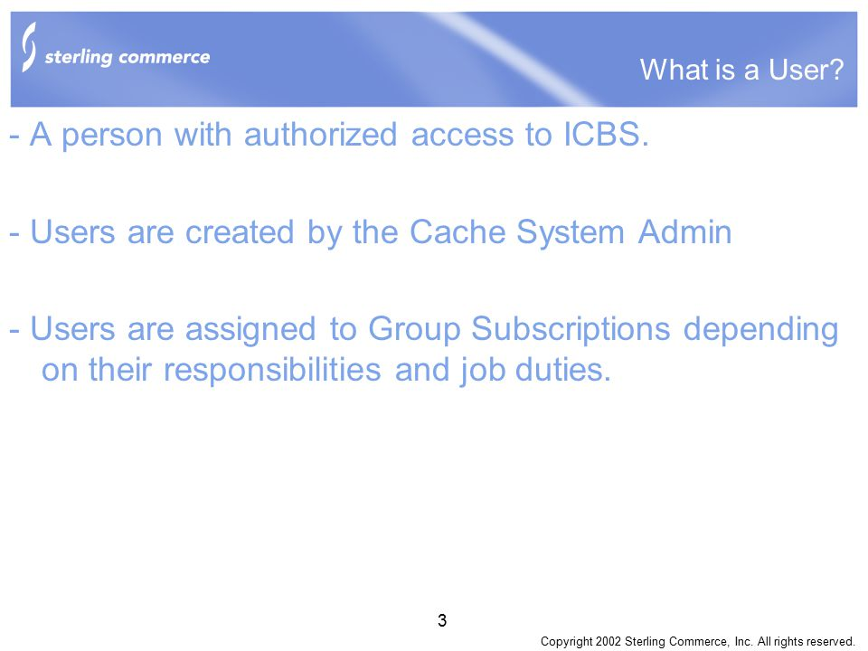 Copyright 2002 Sterling Commerce, Inc. All rights reserved. 3 What is a User? - A person with authorized access to ICBS. - Users are created by the Ca