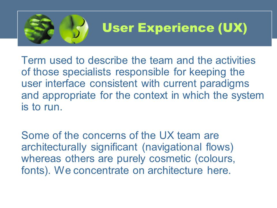 User Experience (UX) Term used to describe the team and the activities of those specialists responsible for keeping the user interface consistent with current paradigms and appropriate for the context in which the system is to run.