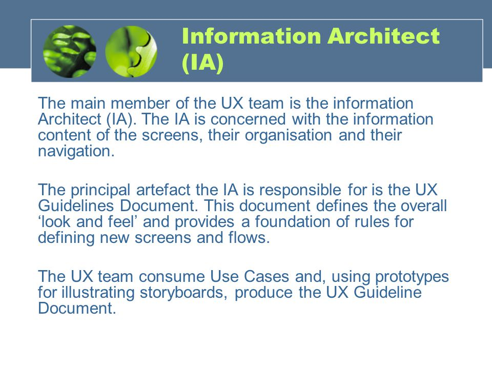 Information Architect (IA) The main member of the UX team is the information Architect (IA).