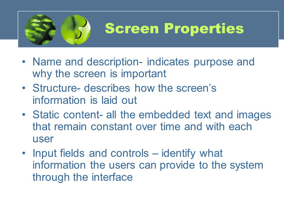 Screen Properties Name and description- indicates purpose and why the screen is important Structure- describes how the screen's information is laid out Static content- all the embedded text and images that remain constant over time and with each user Input fields and controls – identify what information the users can provide to the system through the interface