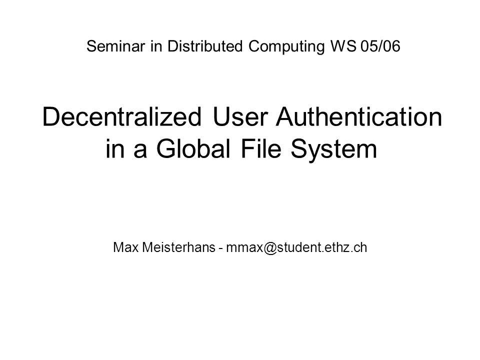 Decentralized User Authentication in a Global File System Max Meisterhans - mmax@student.ethz.ch Seminar in Distributed Computing WS 05/06
