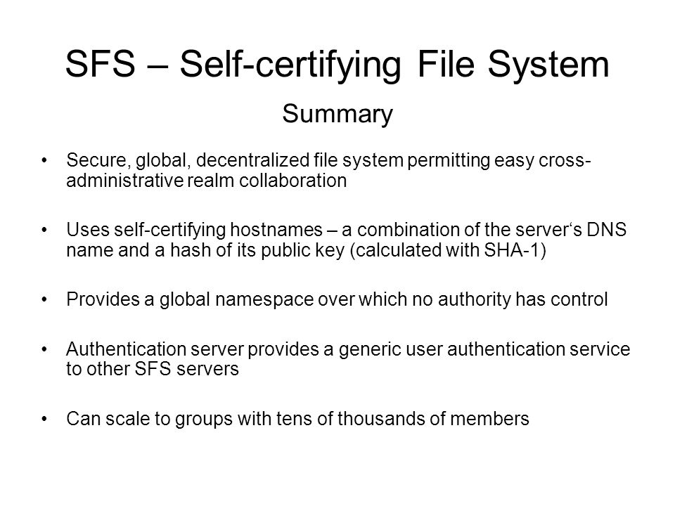 Secure, global, decentralized file system permitting easy cross- administrative realm collaboration Uses self-certifying hostnames – a combination of the server's DNS name and a hash of its public key (calculated with SHA-1) Provides a global namespace over which no authority has control Authentication server provides a generic user authentication service to other SFS servers Can scale to groups with tens of thousands of members Summary SFS – Self-certifying File System