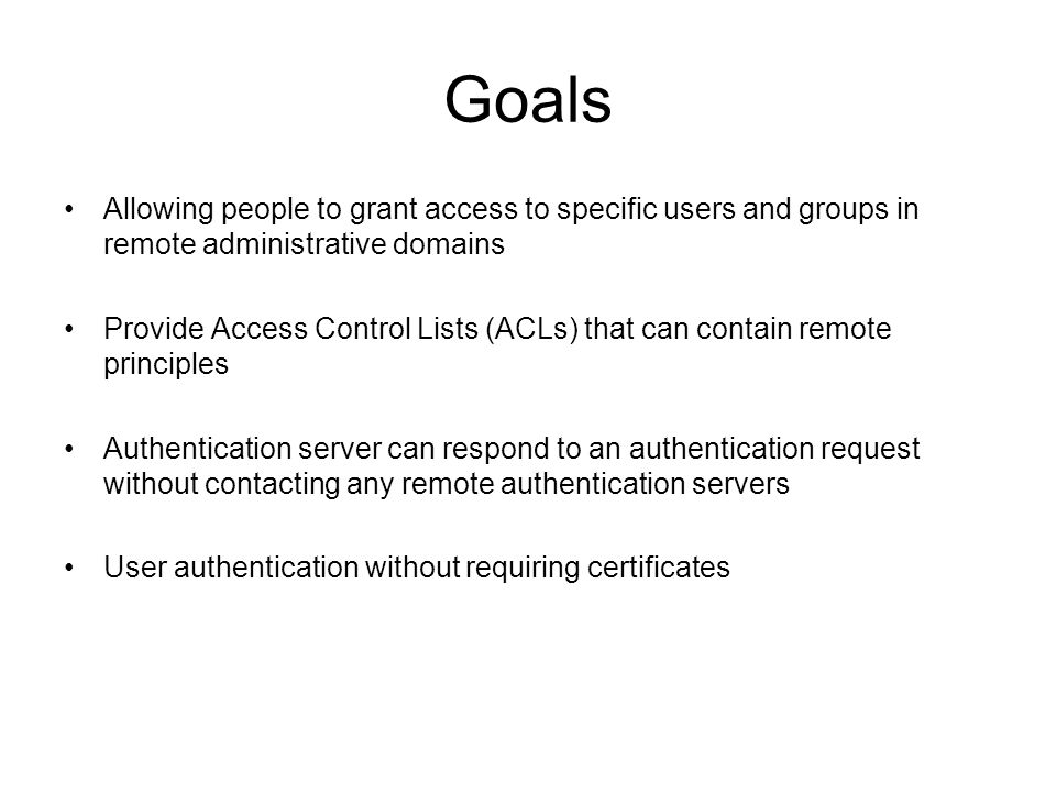 Goals Allowing people to grant access to specific users and groups in remote administrative domains Provide Access Control Lists (ACLs) that can contain remote principles Authentication server can respond to an authentication request without contacting any remote authentication servers User authentication without requiring certificates