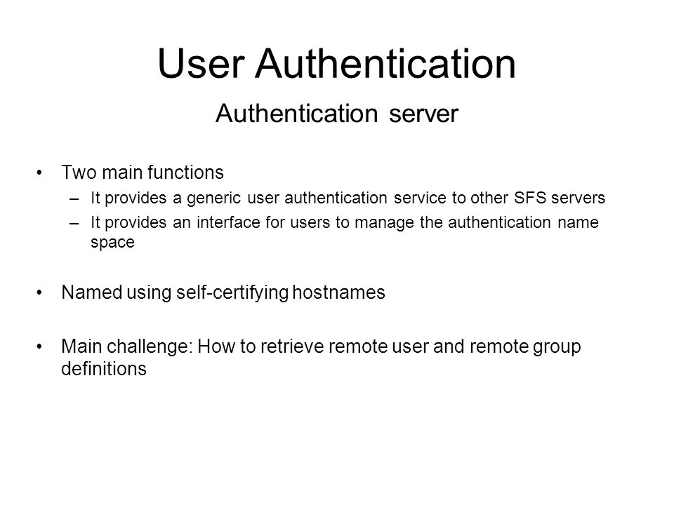 User Authentication Two main functions –It provides a generic user authentication service to other SFS servers –It provides an interface for users to manage the authentication name space Named using self-certifying hostnames Main challenge: How to retrieve remote user and remote group definitions Authentication server