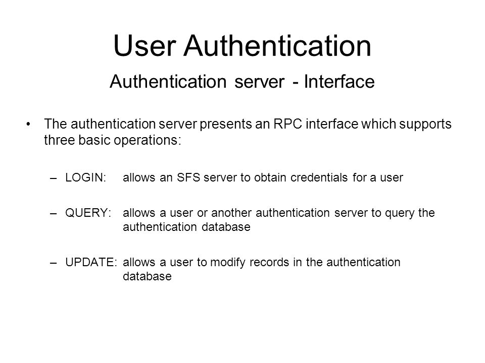 User Authentication The authentication server presents an RPC interface which supports three basic operations: –LOGIN: allows an SFS server to obtain credentials for a user –QUERY:allows a user or another authentication server to query the authentication database –UPDATE:allows a user to modify records in the authentication database Authentication server - Interface