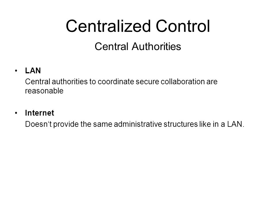 Centralized Control LAN Central authorities to coordinate secure collaboration are reasonable Internet Doesn't provide the same administrative structures like in a LAN.