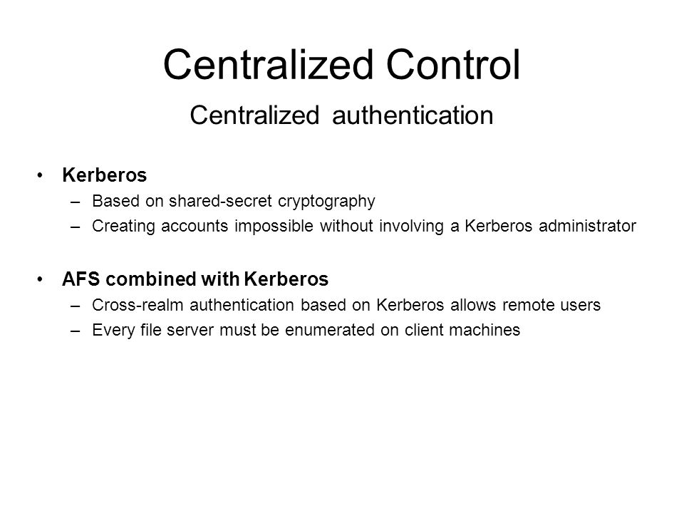 Centralized Control SSL –Relies too heavily on Certification Authorities (CAs) –CAs all demand a similarly exacting certification process Taos –Provides a secure distributed computing environment with global naming and global file access –User authentication based on CAs, which are issuing certificates which map a public key to a name –CAs can be arranged into a tree structure Certificate-based Systems