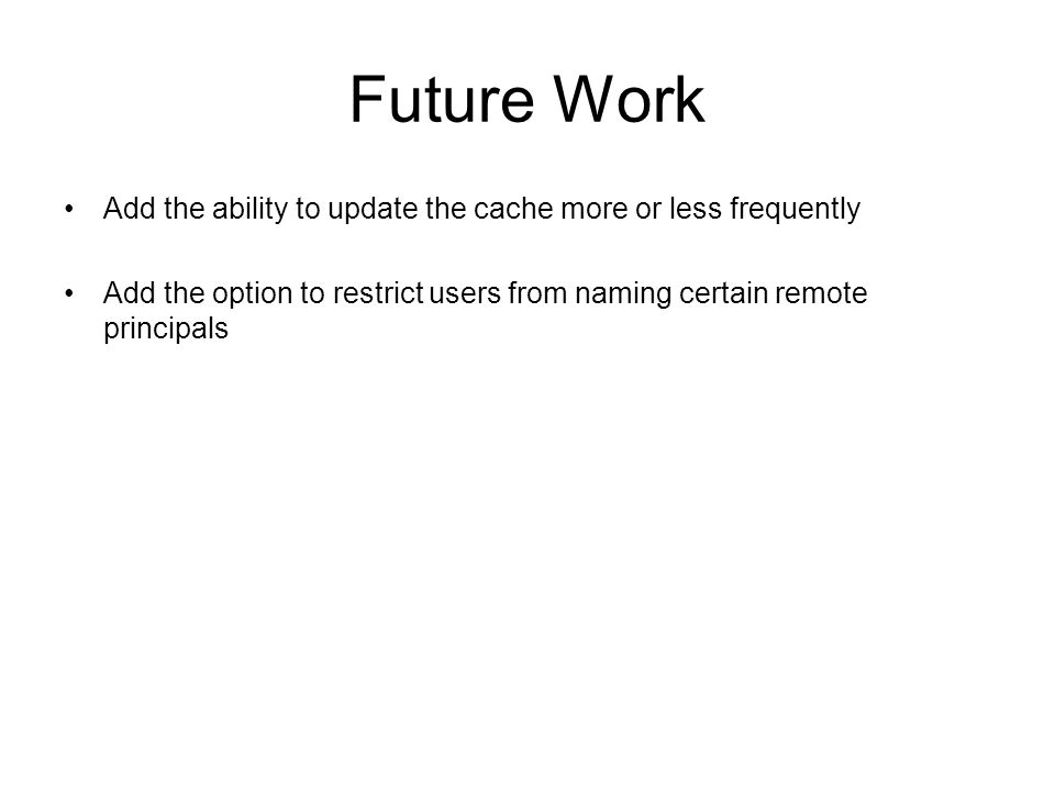 Future Work Add the ability to update the cache more or less frequently Add the option to restrict users from naming certain remote principals
