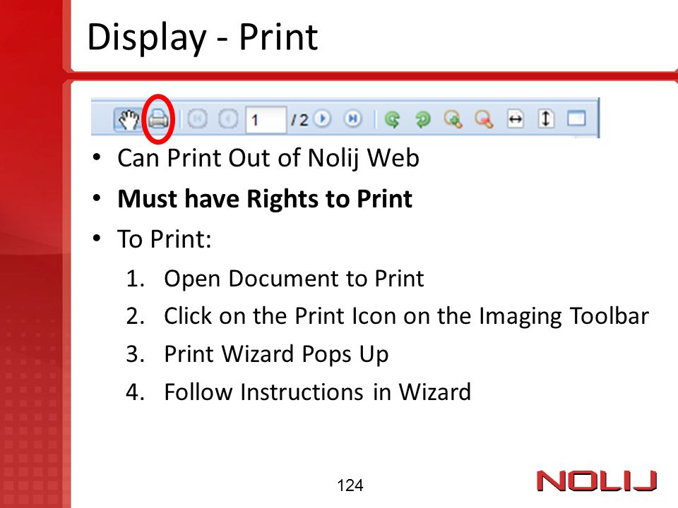 Display - Print Can Print Out of Nolij Web Must have Rights to Print To Print: 1.Open Document to Print 2.Click on the Print Icon on the Imaging Toolb