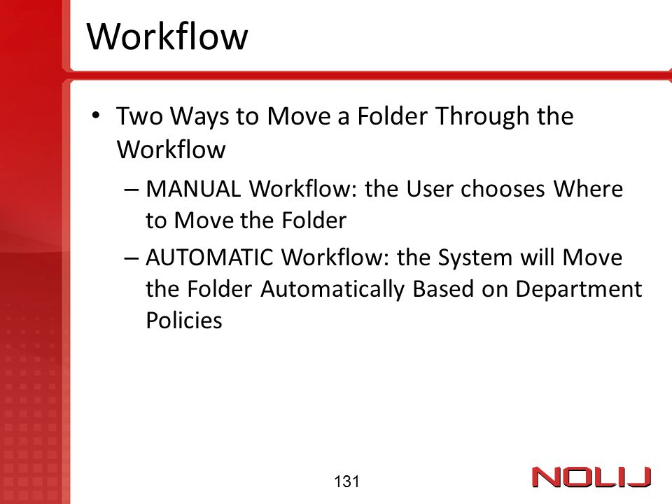 Workflow Two Ways to Move a Folder Through the Workflow – MANUAL Workflow: the User chooses Where to Move the Folder – AUTOMATIC Workflow: the System