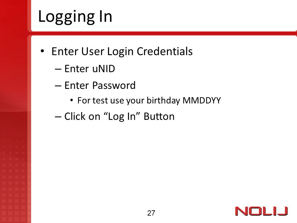 "Logging In Enter User Login Credentials – Enter uNID – Enter Password For test use your birthday MMDDYY – Click on ""Log In"" Button 27"