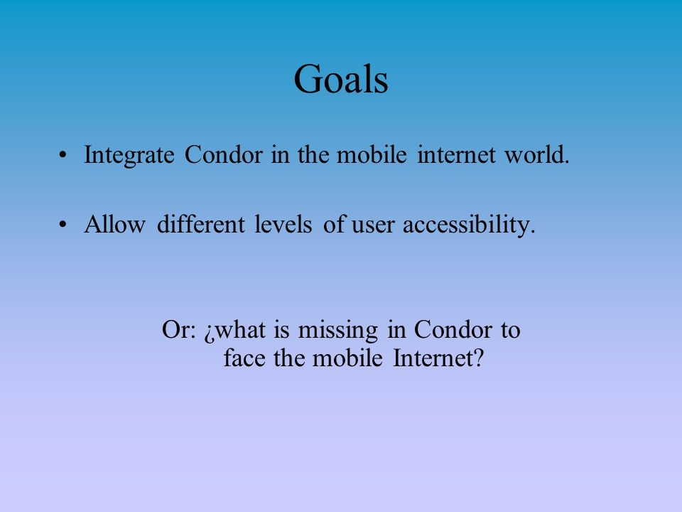 Goals Integrate Condor in the mobile internet world. Allow different levels of user accessibility. Or: ¿what is missing in Condor to face the mobile I