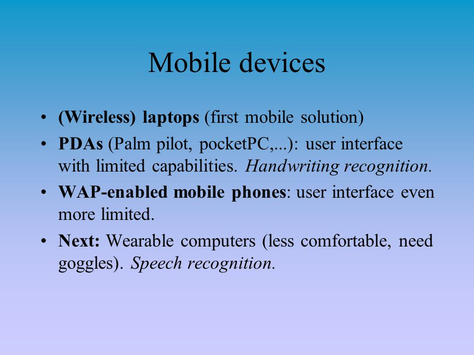 Mobile devices (Wireless) laptops (first mobile solution) PDAs (Palm pilot, pocketPC,...): user interface with limited capabilities. Handwriting recog