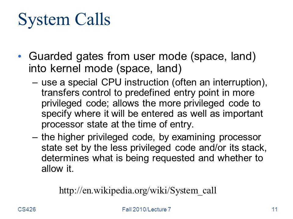 CS426Fall 2010/Lecture 711 System Calls Guarded gates from user mode (space, land) into kernel mode (space, land) –use a special CPU instruction (often an interruption), transfers control to predefined entry point in more privileged code; allows the more privileged code to specify where it will be entered as well as important processor state at the time of entry.