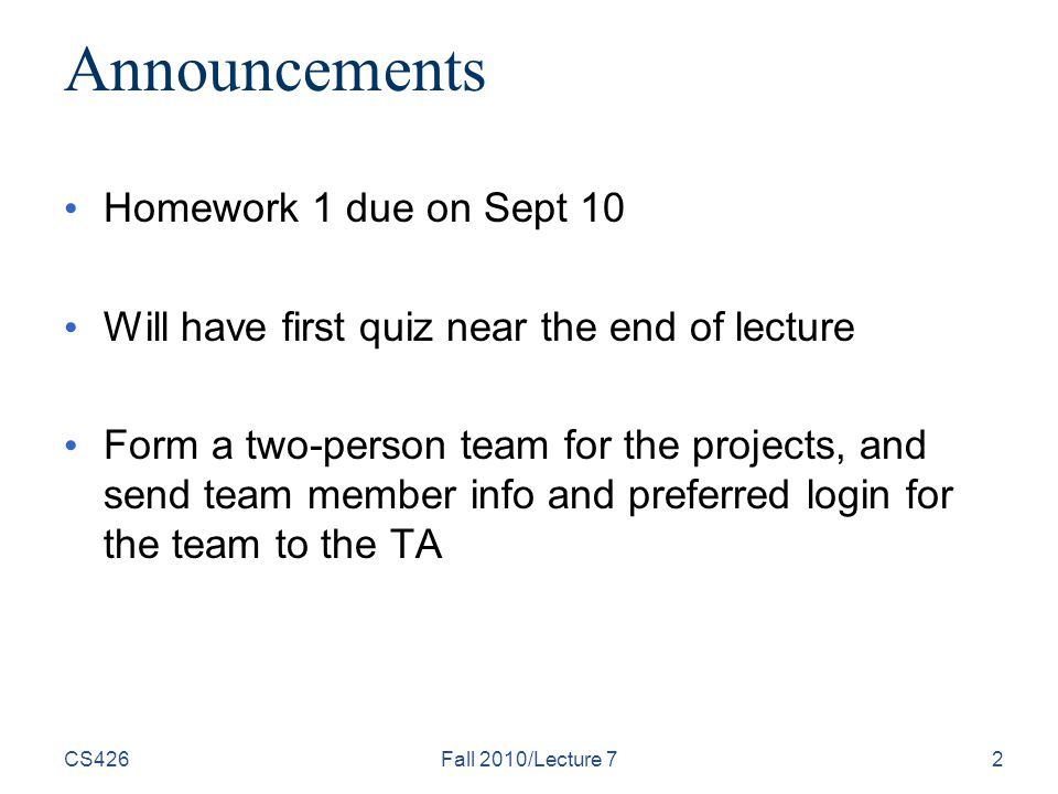 Announcements Homework 1 due on Sept 10 Will have first quiz near the end of lecture Form a two-person team for the projects, and send team member info and preferred login for the team to the TA CS426Fall 2010/Lecture 72