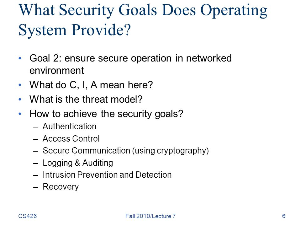 CS426Fall 2010/Lecture 76 What Security Goals Does Operating System Provide.