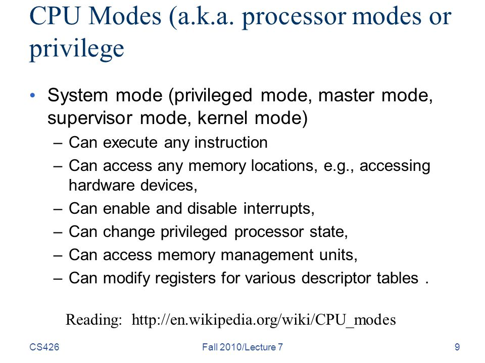 CS426Fall 2010/Lecture 79 CPU Modes (a.k.a. processor modes or privilege System mode (privileged mode, master mode, supervisor mode, kernel mode) –Can