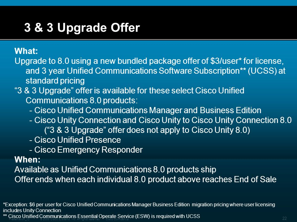 © 2009 Cisco Systems, Inc. All rights reserved.Cisco ConfidentialPresentation_ID 22 3 & 3 Upgrade Offer What: Upgrade to 8.0 using a new bundled packa