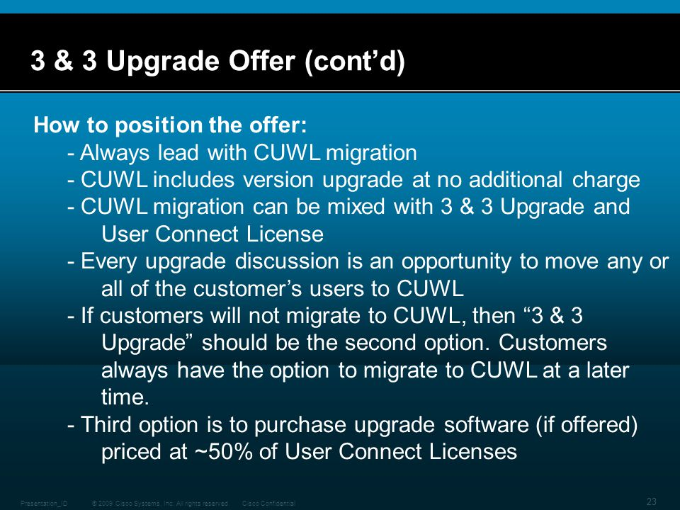 © 2009 Cisco Systems, Inc. All rights reserved.Cisco ConfidentialPresentation_ID 23 3 & 3 Upgrade Offer (cont'd) How to position the offer: - Always l