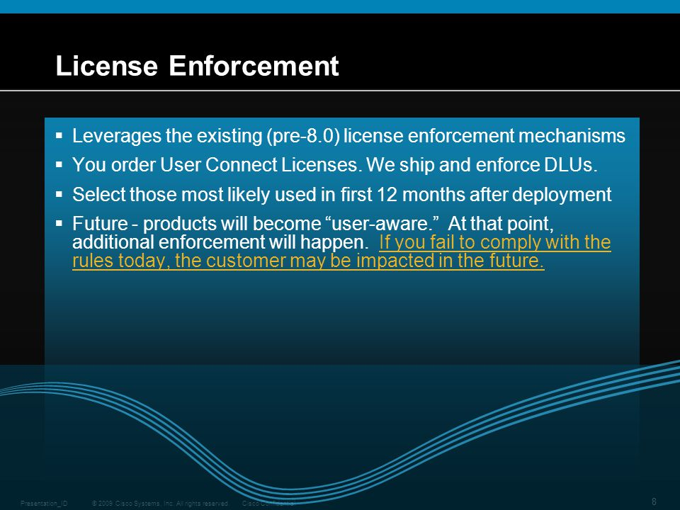 © 2009 Cisco Systems, Inc. All rights reserved.Cisco ConfidentialPresentation_ID 8 License Enforcement  Leverages the existing (pre-8.0) license enfo