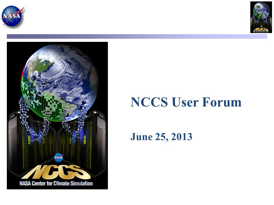 Agenda Introduction – Recent Accomplishments – Increase in Capacity – Staffing NCCS Updates – Discover Updates (Including Intel Phi) – Remote Visualization – Data Portal – Update on NCCS Response to User Survey – Resource Manager Analysis of Alternatives NCCS Operations & User Services Updates – Upcoming and Status – Ongoing Investigations – Brown Bag and SSSO Seminars Questions & Answers NCCS User Forum, June 25, 2013 2