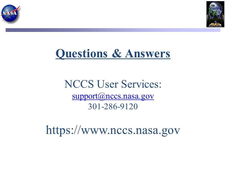 Questions & Answers NCCS User Services: support@nccs.nasa.gov 301-286-9120 https://www.nccs.nasa.gov support@nccs.nasa.gov