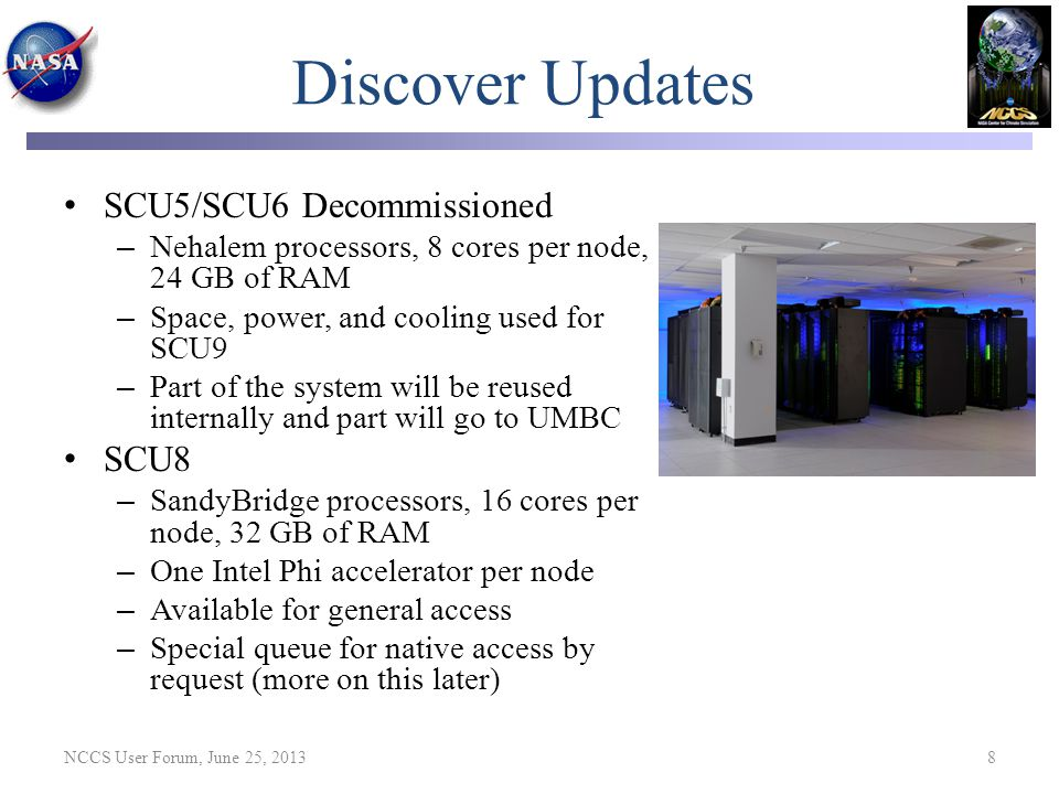 Discover Updates SCU5/SCU6 Decommissioned – Nehalem processors, 8 cores per node, 24 GB of RAM – Space, power, and cooling used for SCU9 – Part of the