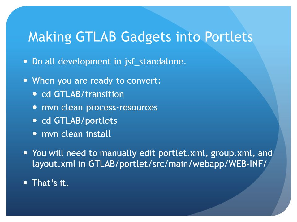 Making GTLAB Gadgets into Portlets Do all development in jsf_standalone. When you are ready to convert: cd GTLAB/transition mvn clean process-resource