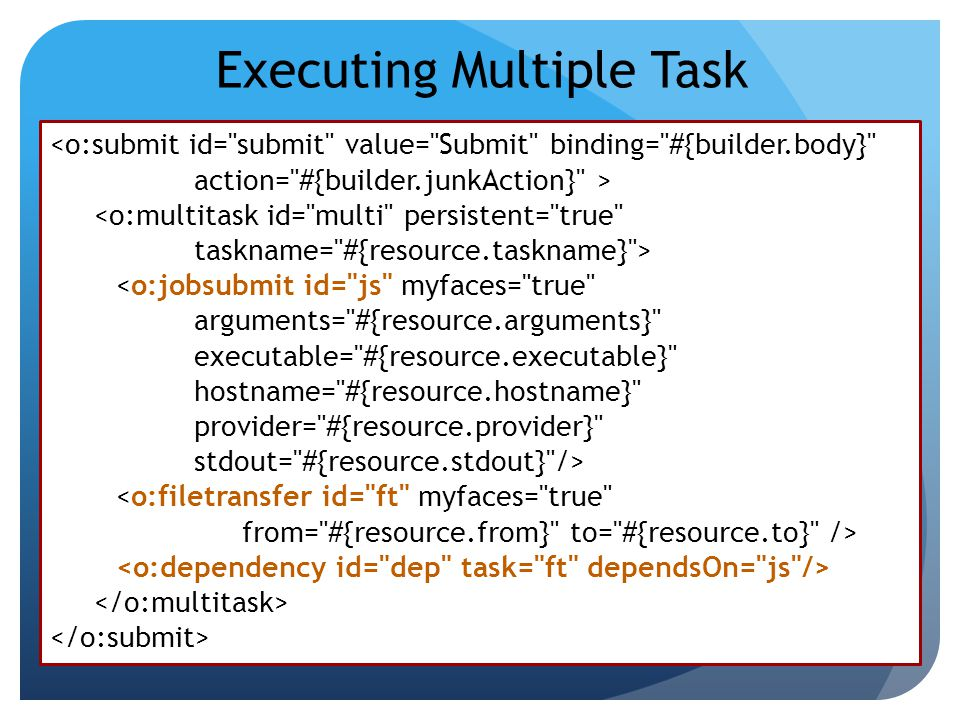 Executing Multiple Task <o:submit id= submit value= Submit binding= #{builder.body} action= #{builder.junkAction} > <o:multitask id= multi persistent= true taskname= #{resource.taskname} > <o:jobsubmit id= js myfaces= true arguments= #{resource.arguments} executable= #{resource.executable} hostname= #{resource.hostname} provider= #{resource.provider} stdout= #{resource.stdout} /> <o:filetransfer id= ft myfaces= true from= #{resource.from} to= #{resource.to} />