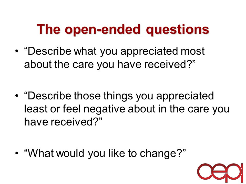 The open-ended questions Describe what you appreciated most about the care you have received Describe those things you appreciated least or feel negative about in the care you have received What would you like to change