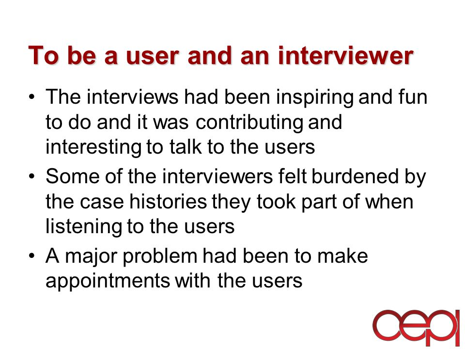 To be a user and an interviewer The interviews had been inspiring and fun to do and it was contributing and interesting to talk to the users Some of the interviewers felt burdened by the case histories they took part of when listening to the users A major problem had been to make appointments with the users
