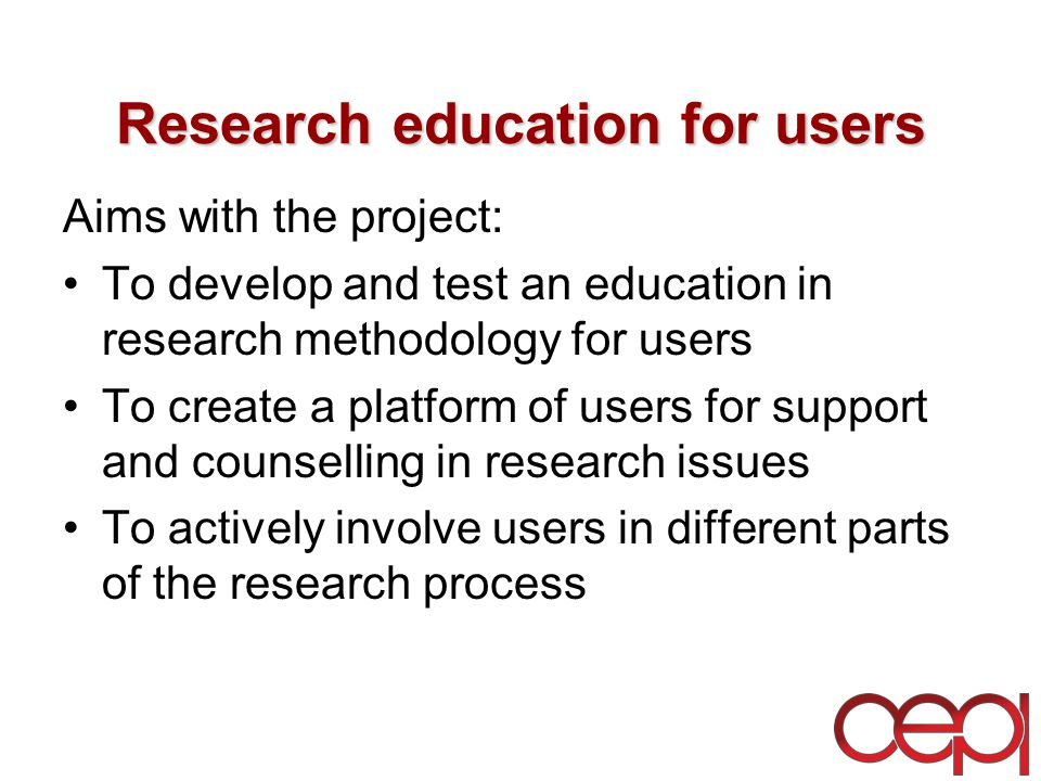 Research education for users Aims with the project: To develop and test an education in research methodology for users To create a platform of users for support and counselling in research issues To actively involve users in different parts of the research process