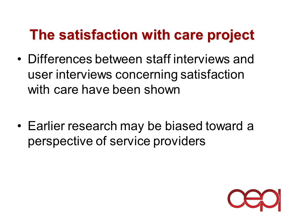 The satisfaction with care project Differences between staff interviews and user interviews concerning satisfaction with care have been shown Earlier research may be biased toward a perspective of service providers