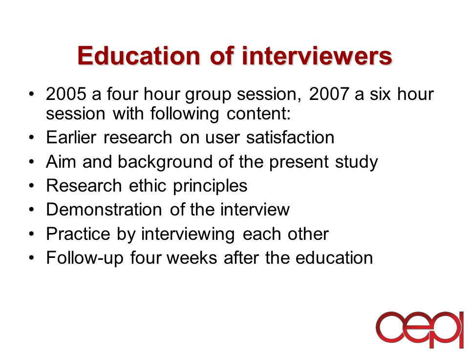 Education of interviewers 2005 a four hour group session, 2007 a six hour session with following content: Earlier research on user satisfaction Aim and background of the present study Research ethic principles Demonstration of the interview Practice by interviewing each other Follow-up four weeks after the education