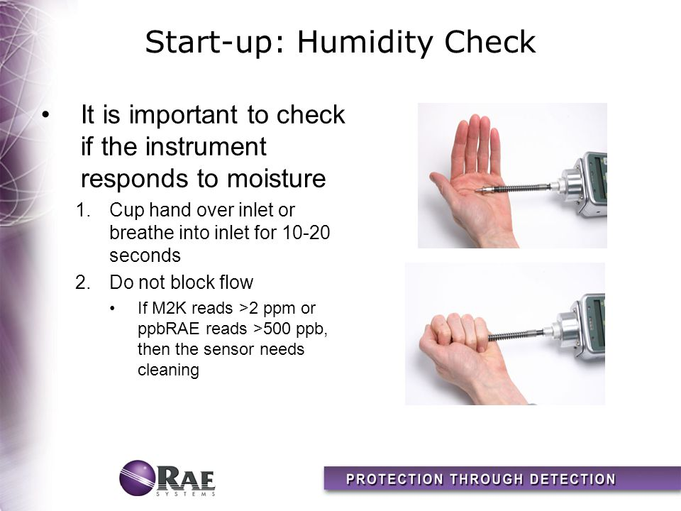 Start-up: Humidity Check It is important to check if the instrument responds to moisture 1.Cup hand over inlet or breathe into inlet for 10-20 seconds