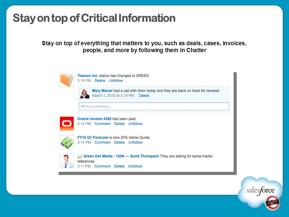Stay on top of Critical Information Stay on top of everything that matters to you, such as deals, cases, invoices, people, and more by following them