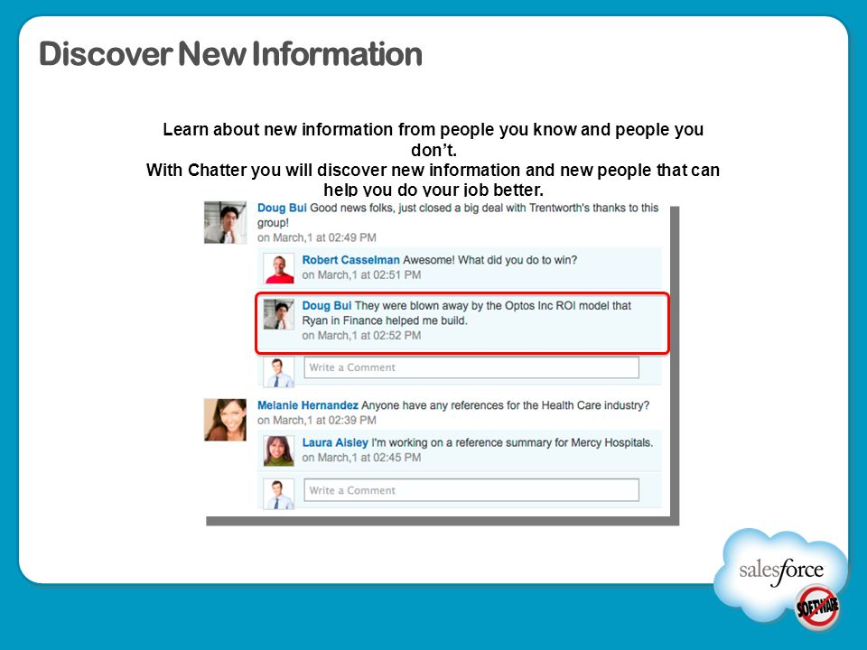 Discover New Information Learn about new information from people you know and people you don't. With Chatter you will discover new information and new