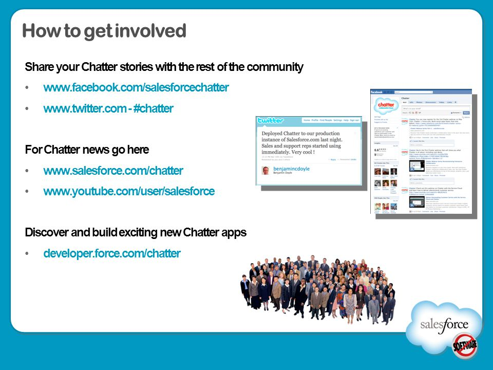 How to get involved Share your Chatter stories with the rest of the community www.facebook.com/salesforcechatter www.twitter.com - #chatter For Chatte