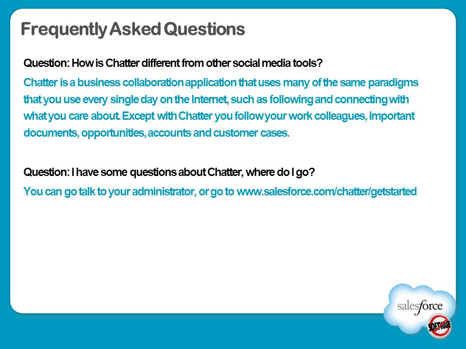 Frequently Asked Questions Question: How is Chatter different from other social media tools? Chatter is a business collaboration application that uses