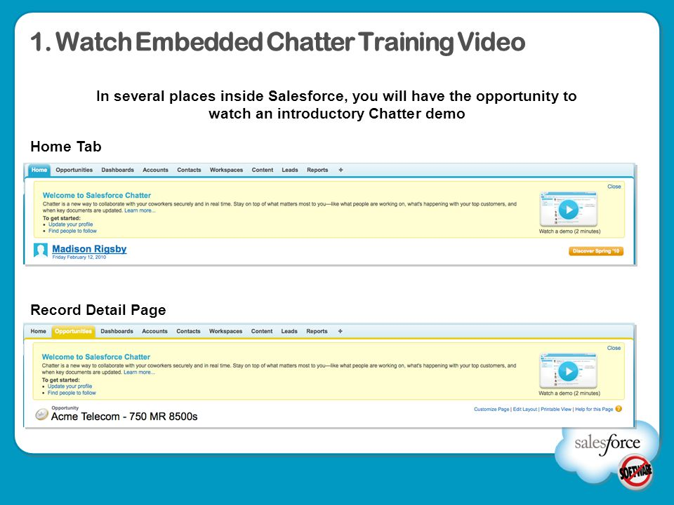 1. Watch Embedded Chatter Training Video Home Tab Record Detail Page In several places inside Salesforce, you will have the opportunity to watch an in